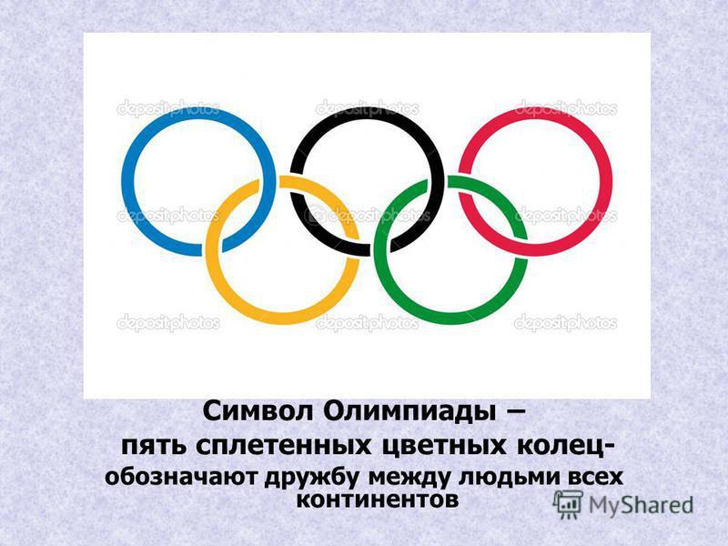 Символ Олимпиады – пять сплетенных цветных колец- обозначают дружбу между людьми всех континентов