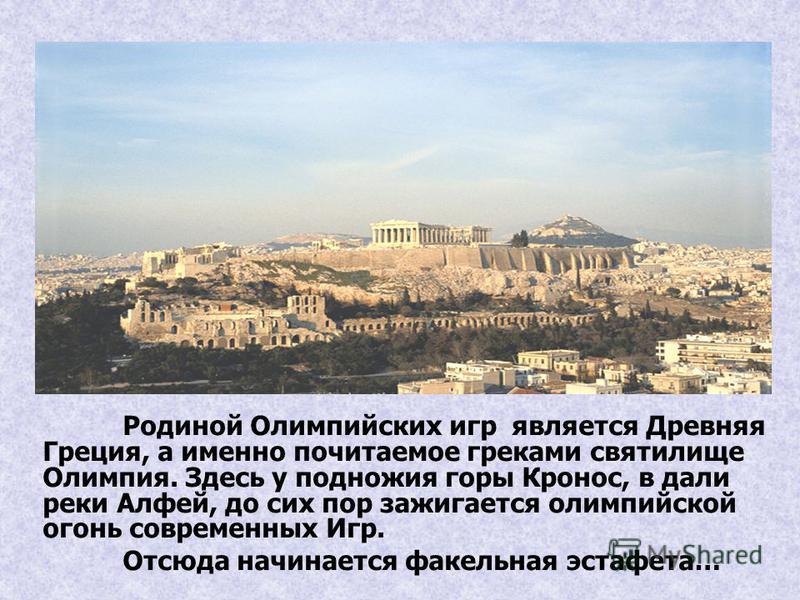 Родиной Олимпийских игр является Древняя Греция, а именно почитаемое греками святилище Олимпия. Здесь у подножия горы Кронос, в дали реки Алфей, до сих пор зажигается олимпийской огонь современных Игр. Отсюда начинается факельная эстафета…
