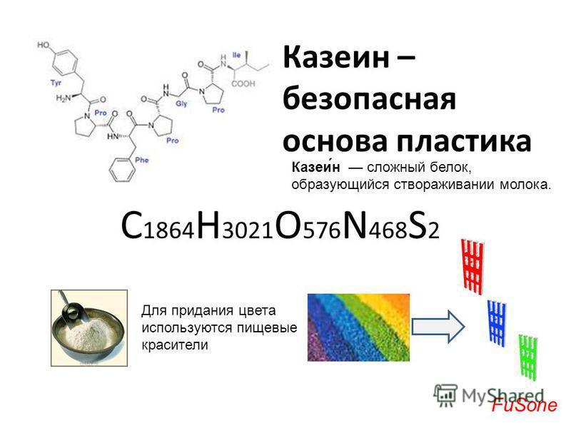Казеин – безопасная основа пластика С 1864 Н 3021 O 576 N 468 S 2 Казеи́н сложный белок, образующийся створаживании молока. Для придания цвета используются пищевые красители FuSone