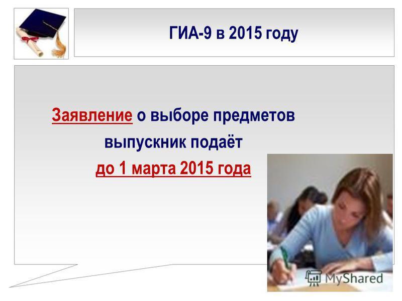 Заявление о выборе предметов выпускник подаёт до 1 марта 2015 года ГИА-9 в 2015 году