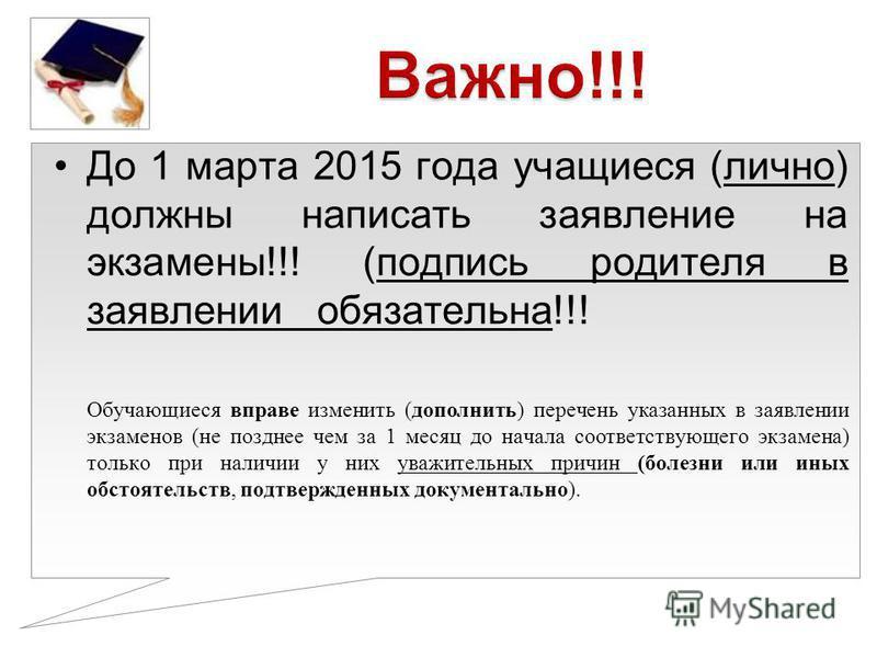 До 1 марта 2015 года учащиеся (лично) должны написать заявление на экзамены!!! (подпись родителя в заявлении обязательна!!! Обучающиеся вправе изменить (дополнить) перечень указанных в заявлении экзаменов (не позднее чем за 1 месяц до начала соответс