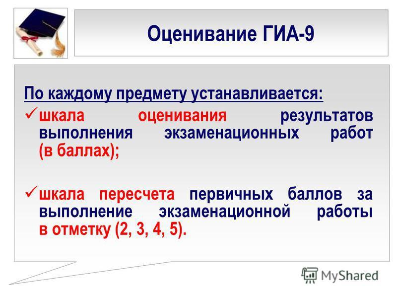 Оценивание ГИА-9 По каждому предмету устанавливается: шкала оценивания результатов выполнения экзаменационных работ (в баллах); шкала пересчета первичных баллов за выполнение экзаменационной работы в отметку (2, 3, 4, 5).