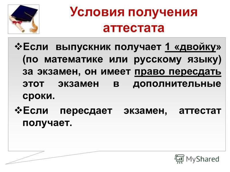 Если выпускник получает 1 «двойку» (по математике или русскому языку) за экзамен, он имеет право пересдать этот экзамен в дополнительные сроки. Если пересдает экзамен, аттестат получает.