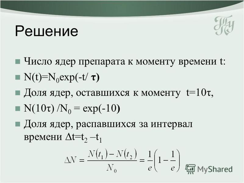 Решение Число ядер препарата к моменту времени t: N(t)=N 0 exp(-t/ τ) Доля ядер, оставшихся к моменту t=10τ, N(10τ) /N 0 = exp(-10) Доля ядер, распавшихся за интервал времени t=t 2 –t 1