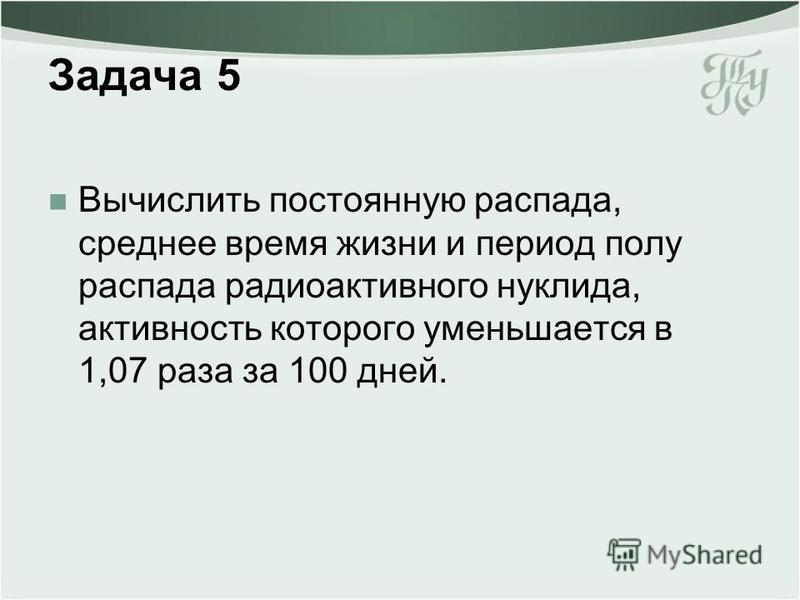 Задача 5 Вычислить постоянную распада, среднее время жизни и период полу распада радиоактивного нуклида, активность которого уменьшается в 1,07 раза за 100 дней.