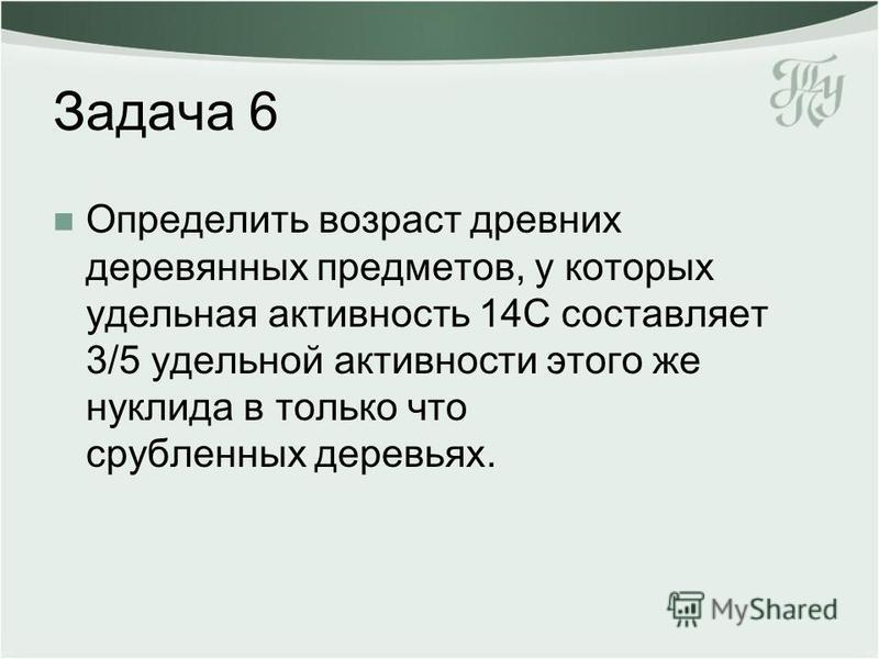 Задача 6 Определить возраст древних деревянных предметов, у которых удельная активность 14С составляет 3/5 удельной активности этого же нуклида в только что срубленных деревьях.