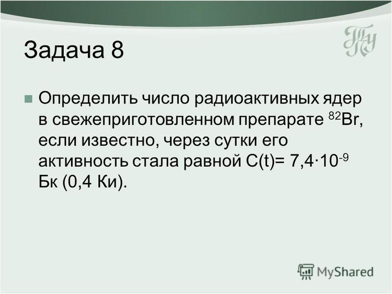 Задача 8 Определить число радиоактивных ядер в свежеприготовленном препарате 82 Br, если известно, через сутки его активность стала равной С(t)= 7,4·10 -9 Бк (0,4 Ки).