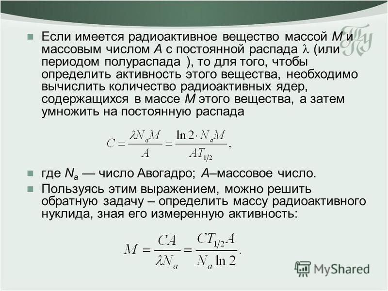 Если имеется радиоактивное вещество массой M и массовым числом A с постоянной распада (или периодом полураспада ), то для того, чтобы определить активность этого вещества, необходимо вычислить количество радиоактивных ядер, содержащихся в массе M это