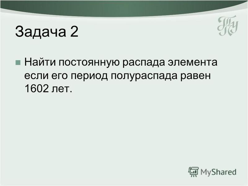 Задача 2 Найти постоянную распада элемента если его период полураспада равен 1602 лет.