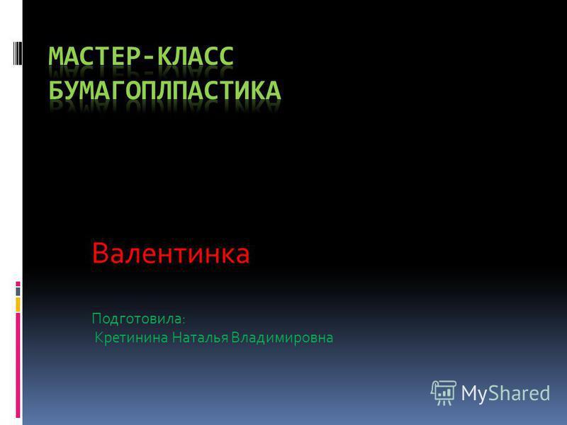 Валентинка Подготовила: Кретинина Наталья Владимировна