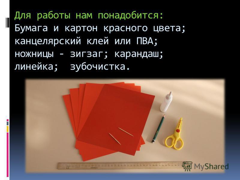 Для работы нам понадобится: Бумага и картон красного цвета; канцелярский клей или ПВА; ножницы - зигзаг; карандаш; линейка; зубочистка.