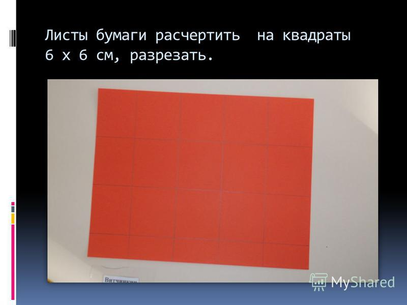 Листы бумаги расчертить на квадраты 6 х 6 см, разрезать.