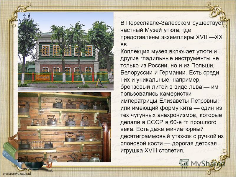 В Переславле-Залесском существует частный Музей утюга, где представлены экземпляры XVIIIXX вв. Коллекция музея включает утюги и другие гладильные инструменты не только из России, но и из Польши, Белоруссии и Германии. Есть среди них и уникальные: нап