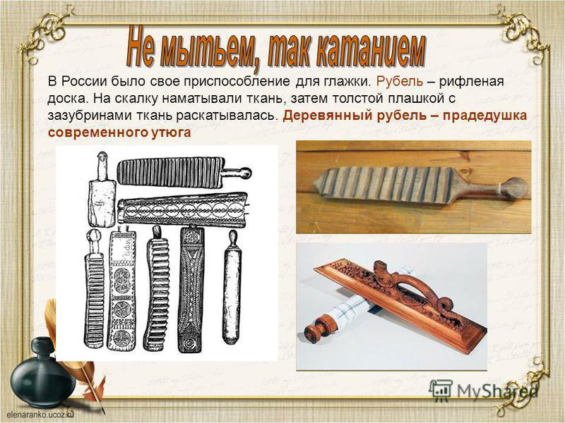 В России было свое приспособление для глажки. Рубель – рифленая доска. На скалку наматывали ткань, затем толстой плашкой с зазубринами ткань раскатывалась. Деревянный рубель – прадедушка современного утюга