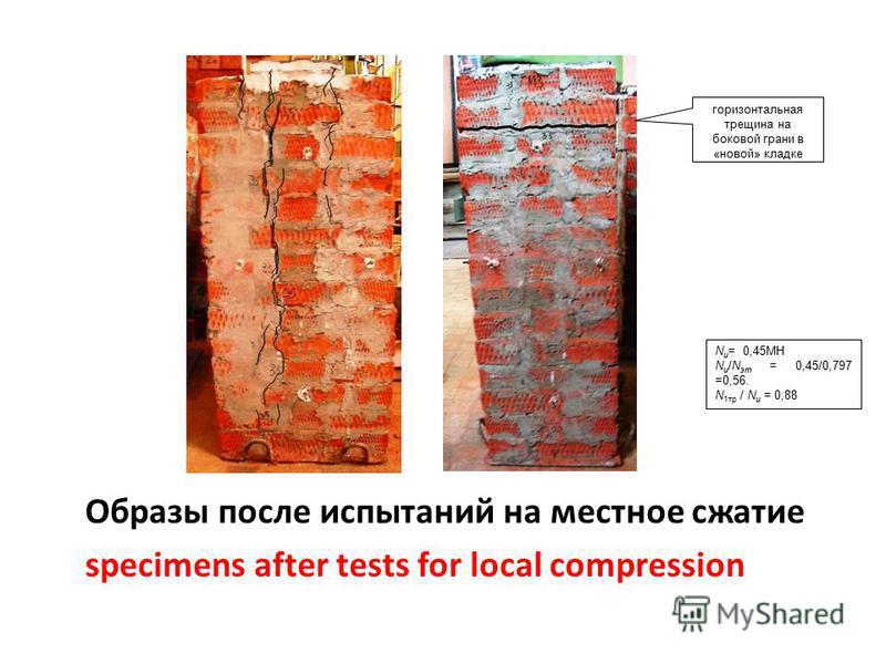 Образы после испытаний на местное сжатие specimens after tests for local compression горизонтальная трещина на боковой грани в «новой» кладке N u = 0,45МН N u /N эт = 0,45/0,797 =0,56. N 1 тр / N u = 0,88