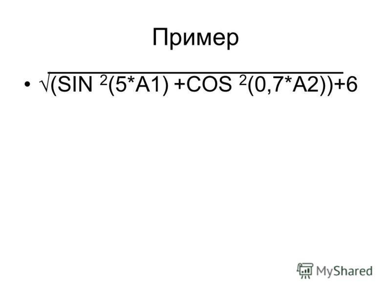 Пример (SIN 2 (5*A1) +COS 2 (0,7*A2))+6