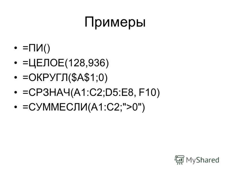 Примеры =ПИ() =ЦЕЛОЕ(128,936) =ОКРУГЛ($A$1;0) =СРЗНАЧ(A1:C2;D5:E8, F10) =СУММЕСЛИ(A1:C2;>0)