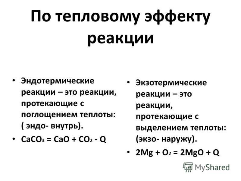 По тепловому эффекту реакции Экзотермические реакции – это реакции, протекающие с выделением теплоты: (экзо- наружу). 2Mg + O 2 = 2MgO + Q Эндотермические реакции – это реакции, протекающие с поглощением теплоты: ( эндо- внутрь). CaCO 3 = СaO + CO 2