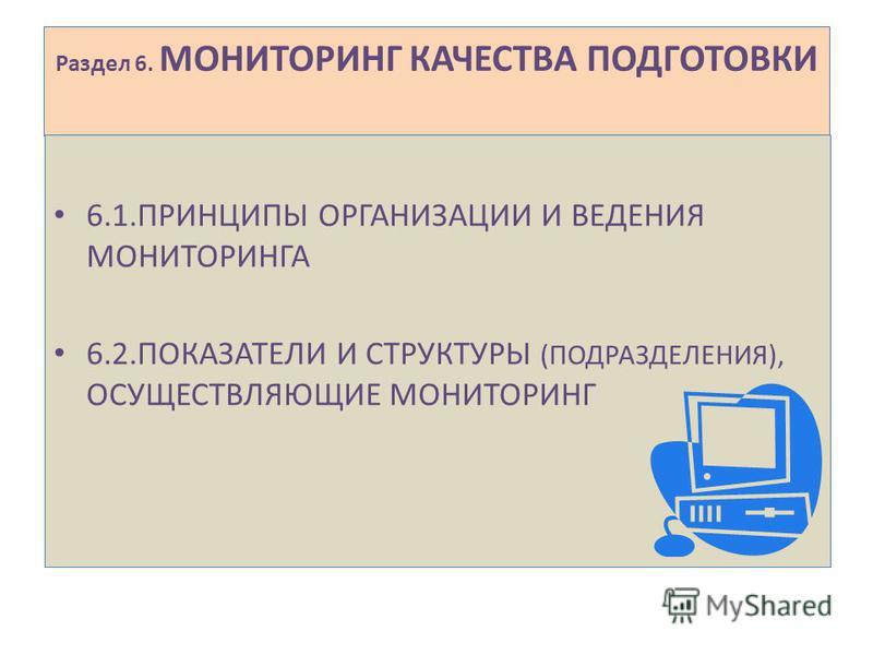 Раздел 6. МОНИТОРИНГ КАЧЕСТВА ПОДГОТОВКИ 6.1. ПРИНЦИПЫ ОРГАНИЗАЦИИ И ВЕДЕНИЯ МОНИТОРИНГА 6.2. ПОКАЗАТЕЛИ И СТРУКТУРЫ (ПОДРАЗДЕЛЕНИЯ), ОСУЩЕСТВЛЯЮЩИЕ МОНИТОРИНГ
