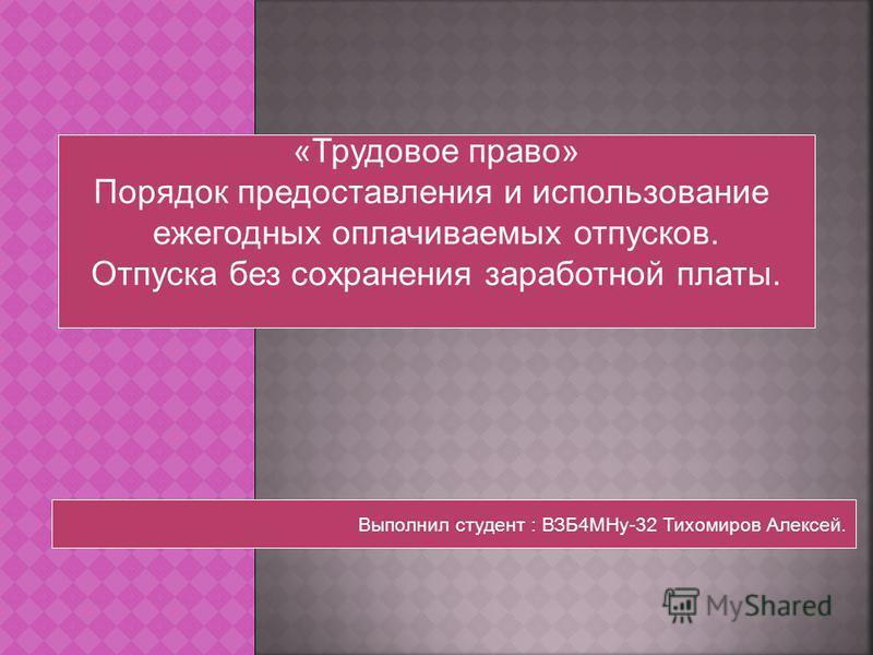 «Трудовое право» Порядок предоставления и использование ежегодных оплачиваемых отпусков. Отпуска без сохранения заработной платы. Выполнил студент : ВЗБ4МНу-32 Тихомиров Алексей.