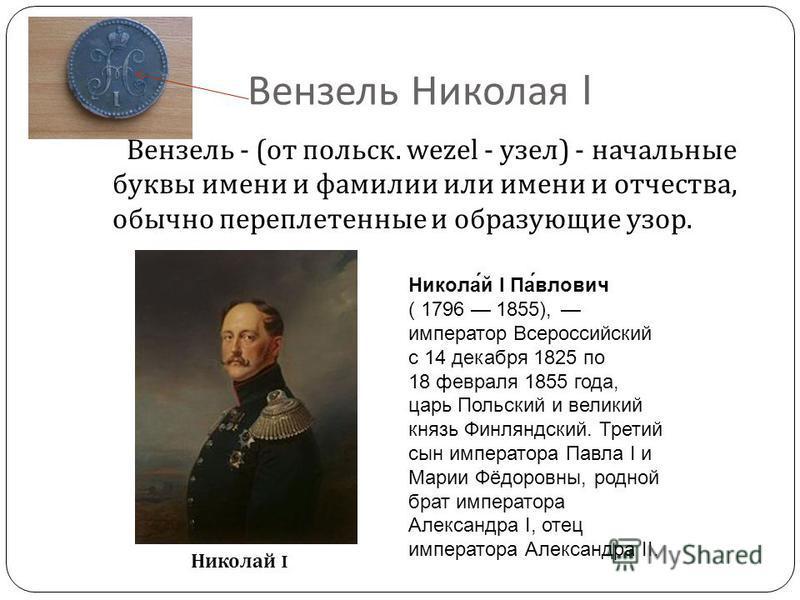 Вензель Николая I Вензель - ( от польск. wezel - узел ) - начальные буквы имени и фамилии или имени и отчества, обычно переплетенные и образующие узор. Никола́й I Па́влович ( 1796 1855), император Всероссийский с 14 декабря 1825 по 18 февраля 1855 го