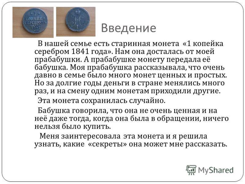 Введение В нашей семье есть старинная монета «1 копейка серебром 1841 года ». Нам она досталась от моей прабабушки. А прабабушке монету передала её бабушка. Моя прабабушка рассказывала, что очень давно в семье было много монет ценных и простых. Но за