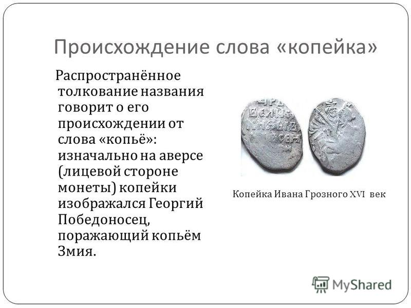 Происхождение слова « копейка » Распространённое толкование названия говорит о его происхождении от слова « копьё »: изначально на аверсе ( лицевой стороне монеты ) копейки изображался Георгий Победоносец, поражающий копьём Змия. Копейка Ивана Грозно