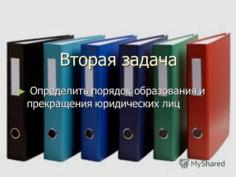 Вторая задача Определить порядок образования и прекращения юридических лиц Определить порядок образования и прекращения юридических лиц