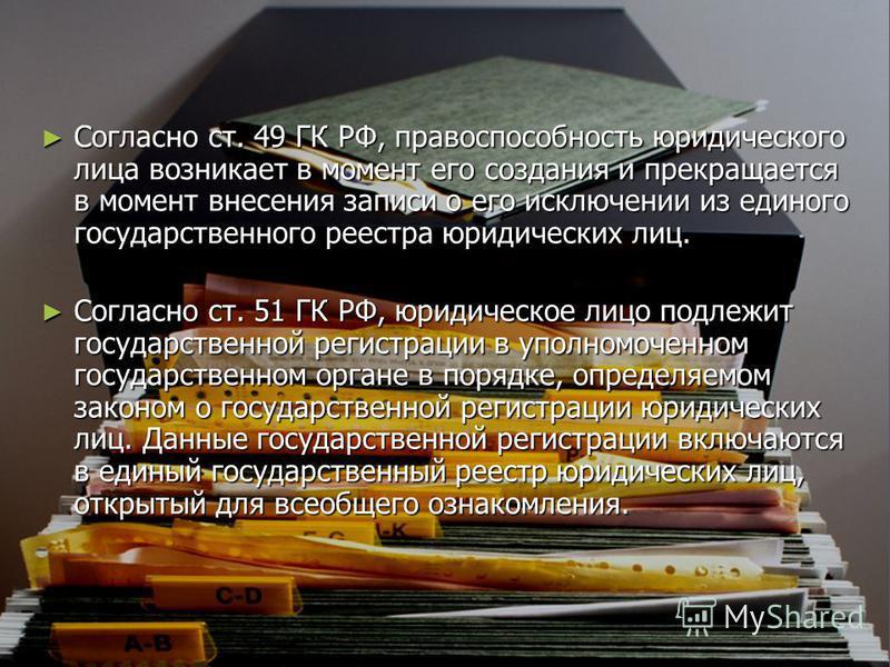 Согласно ст. 49 ГК РФ, правоспособность юридического лица возникает в момент его создания и прекращается в момент внесения записи о его исключении из единого государственного реестра юридических лиц. Согласно ст. 49 ГК РФ, правоспособность юридическо