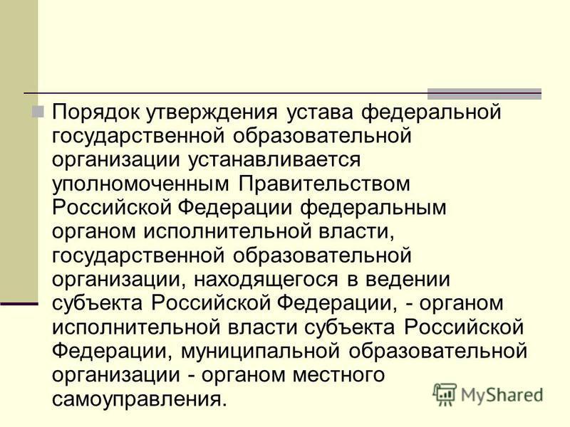 Порядок утверждения устава федеральной государственной образовательной организации устанавливается уполномоченным Правительством Российской Федерации федеральным органом исполнительной власти, государственной образовательной организации, находящегося