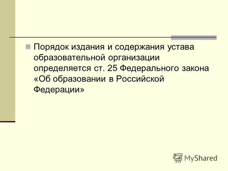 Порядок издания и содержания устава образовательной организации определяется ст. 25 Федерального закона «Об образовании в Российской Федерации»