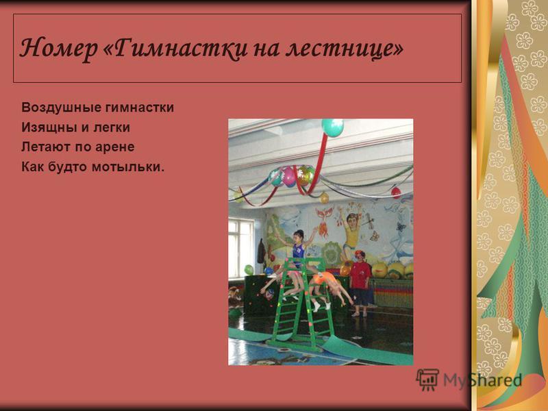 Номер «Гимнастки на лестнице» Воздушные гимнастки Изящны и легки Летают по арене Как будто мотыльки.