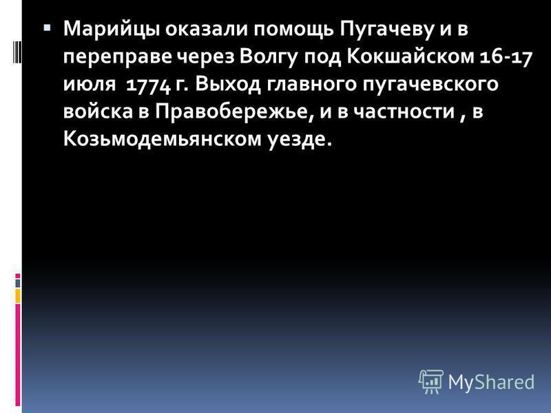 Марийцы оказали помощь Пугачеву и в переправе через Волгу под Кокшайском 16-17 июля 1774 г. Выход главного пугачевского войска в Правобережье, и в частности, в Козьмодемьянском уезде.
