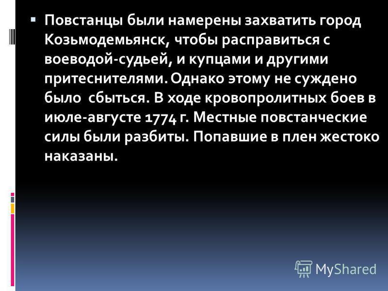Повстанцы были намерены захватить город Козьмодемьянск, чтобы расправиться с воеводой-судьей, и купцами и другими притеснителями. Однако этому не суждено было сбыться. В ходе кровопролитных боев в июле-августе 1774 г. Местные повстанческие силы были