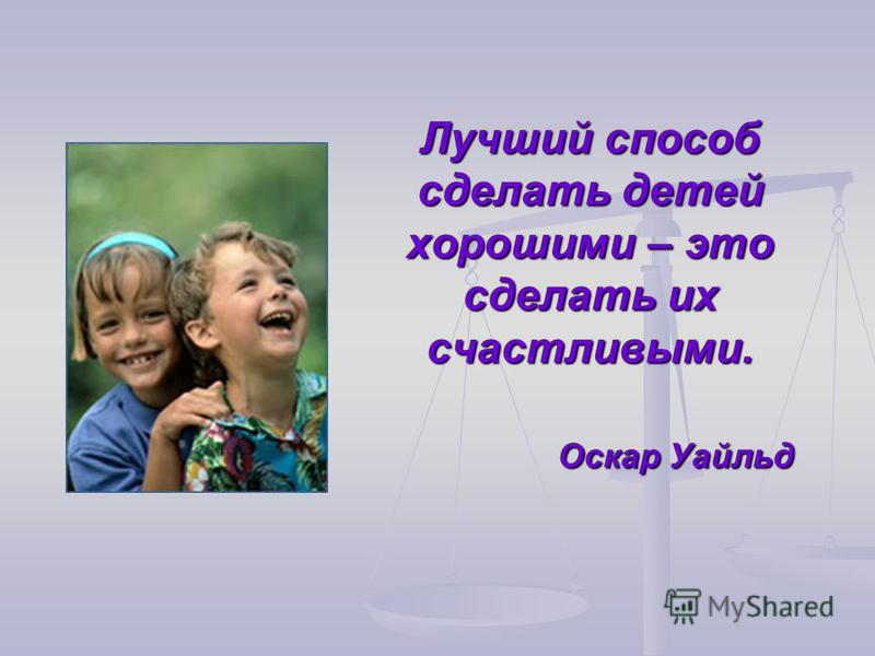 Лучший способ сделать детей хорошими – это сделать их счастливыми. Оскар Уайльд