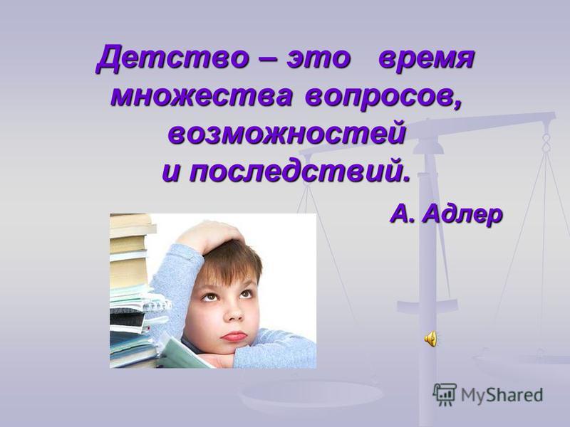 Детство – это время множества вопросов, возможностей и последствий. А. Адлер