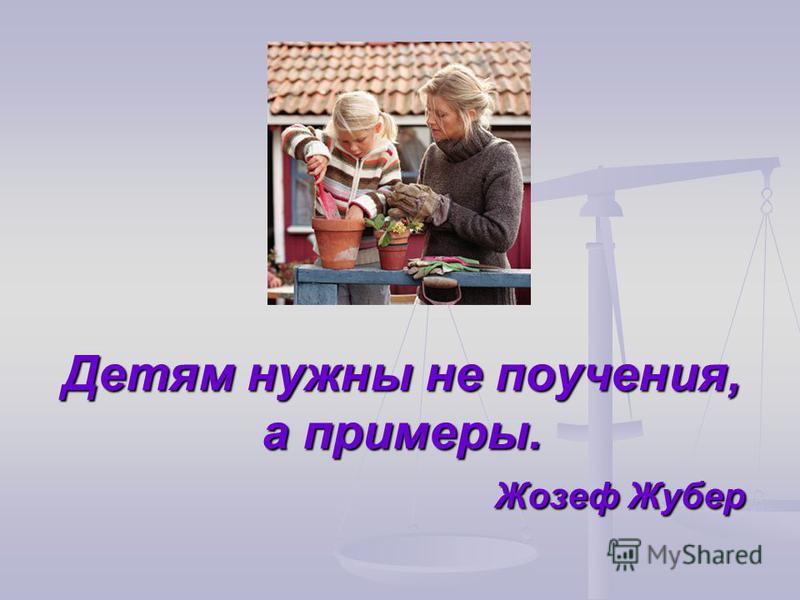Детям нужны не поучения, а примеры. Жозеф Жубер