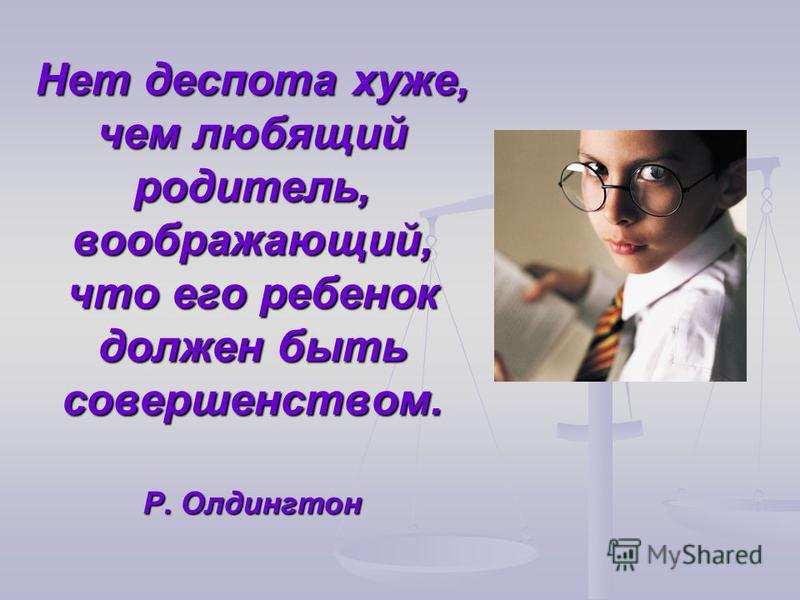 Нет деспота хуже, чем любящий родитель, воображающий, что его ребенок должен быть совершенством. Р. Олдингтон