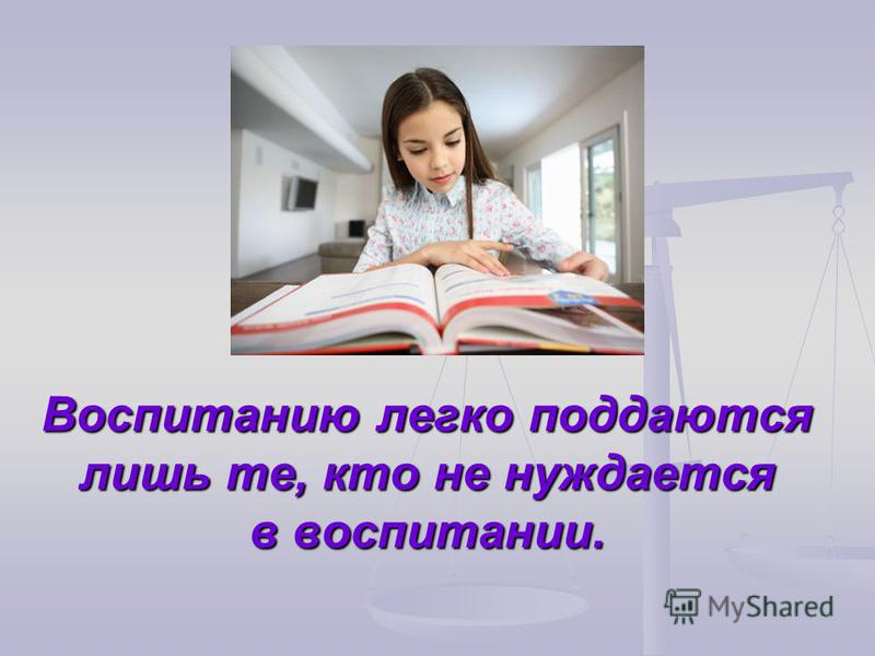 Воспитанию легко поддаются лишь те, кто не нуждается в воспитании.
