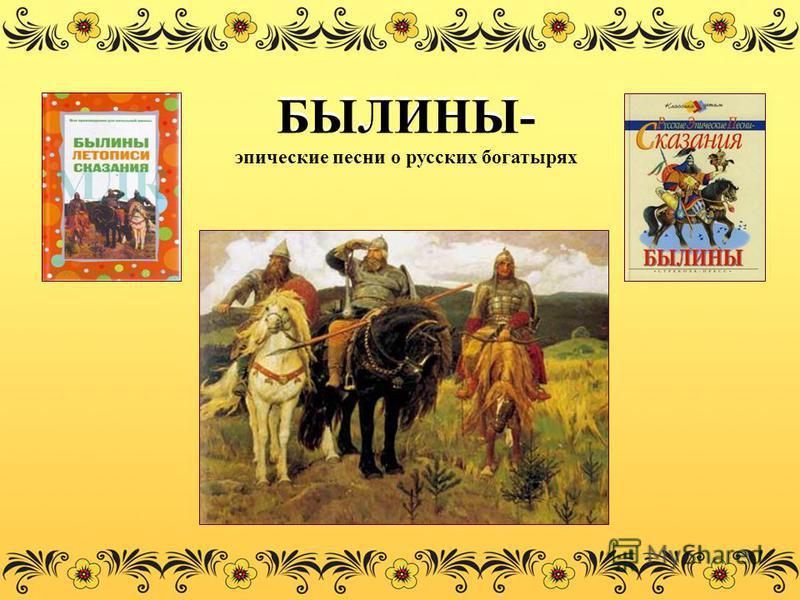 БЫЛИНЫ- эпические песни о русских богатырях
