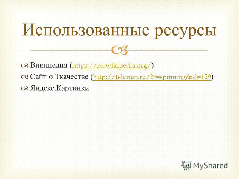 Википедия ( https://ru.wikipedia.org/ ) https://ru.wikipedia.org/ Сайт о Ткачестве ( http://telarian.ru/?r=spinning&id=159 ) http://telarian.ru/?r=spinning&id=159 Яндекс. Картинки Использованные ресурсы