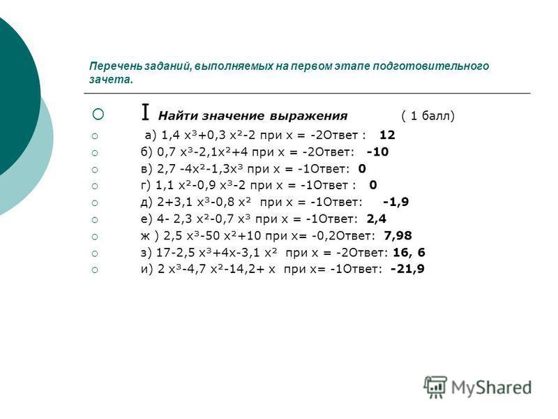 Перечень заданий, выполняемых на первом этапе подготовительного зачета. I Найти значение выражения ( 1 балл) а) 1,4 х³+0,3 х²-2 при х = -2Ответ : 12 б) 0,7 х³-2,1 х²+4 при х = -2Ответ: -10 в) 2,7 -4 х²-1,3 х³ при х = -1Ответ: 0 г) 1,1 х²-0,9 х³-2 при
