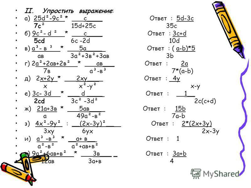 II. Упростить выражение: а) 25d²-9 с² * ___с____ Ответ : 5d-3c 7 с² 15d+25 с 35c б) 9 cod ² * ___с____ Ответ : 3c+d 5 cd 6 с -2d 10d в) а³- в ³ * ___5 а____ Ответ : ( a-b)*5 а в 3 а²+3 в²+3 а в 3b г) 2 а²+2 а в+2 в² * ___а в___ Ответ : 2a 7 в а³-в³ 7