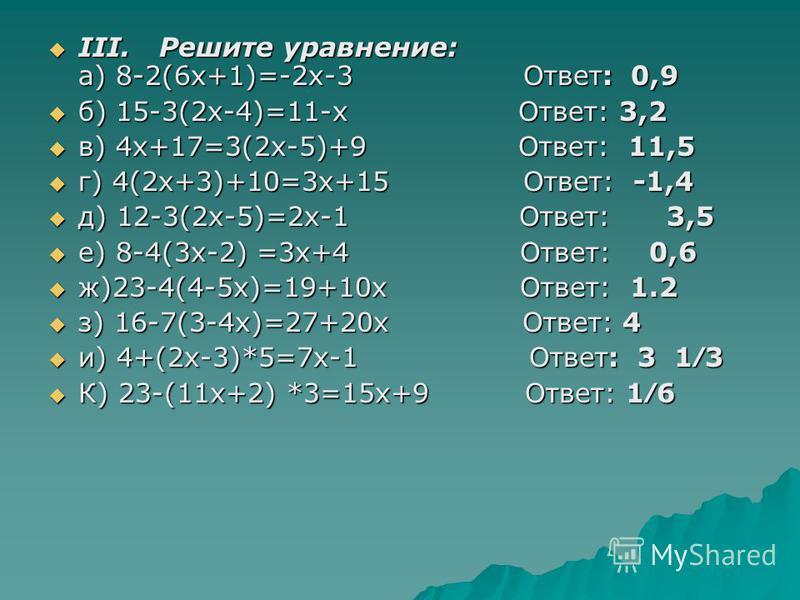 III. Решите ура внение: а) 8-2(6 х+1)=-2 х-3 Ответ: 0,9 III. Решите ура внение: а) 8-2(6 х+1)=-2 х-3 Ответ: 0,9 б) 15-3(2 х-4)=11-х Ответ: 3,2 б) 15-3(2 х-4)=11-х Ответ: 3,2 в) 4 х+17=3(2 х-5)+9 Ответ: 11,5 в) 4 х+17=3(2 х-5)+9 Ответ: 11,5 г) 4(2 х+3