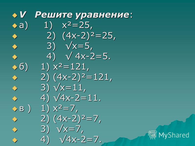 V Решите ура внение: V Решите ура внение: а) 1) х²=25, а) 1) х²=25, 2) (4 х-2)²=25, 2) (4 х-2)²=25, 3) х=5, 3) х=5, 4) 4 х-2=5. 4) 4 х-2=5. б) 1) х²=121, б) 1) х²=121, 2) (4 х-2)²=121, 2) (4 х-2)²=121, 3) х=11, 3) х=11, 4) 4 х-2=11. 4) 4 х-2=11. в )