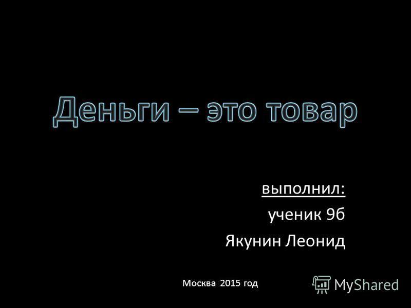 выполнил: ученик 9 б Якунин Леонид Москва 2015 год