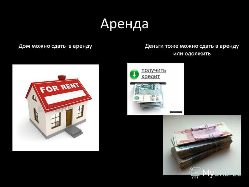 Аренда Деньги тоже можно сдать в аренду или одолжить Дом можно сдать в аренду