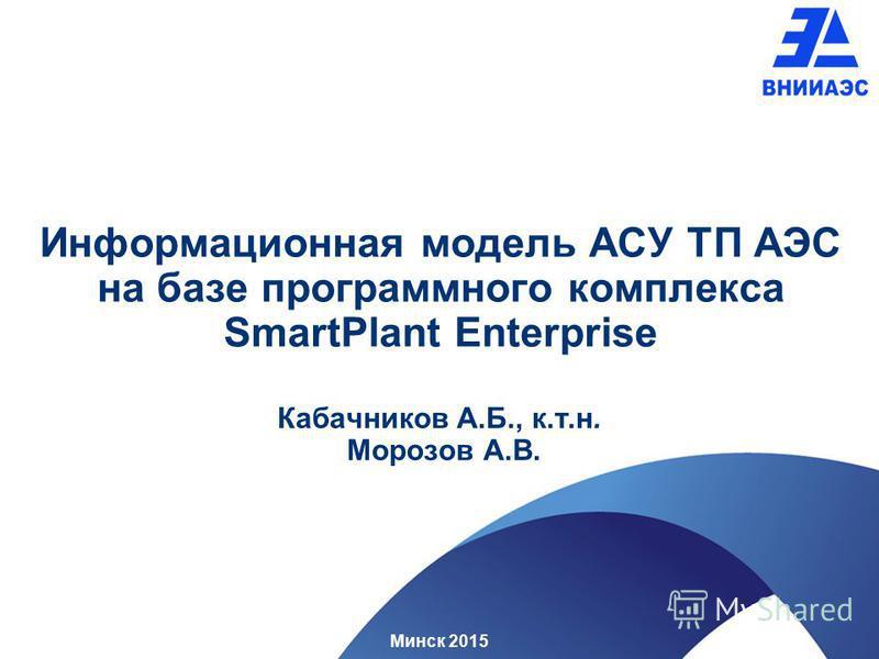Информационная модель АСУ ТП АЭС на базе программного комплекса SmartPlant Enterprise Кабачников А.Б., к.т.н. Морозов А.В. Минск 2015