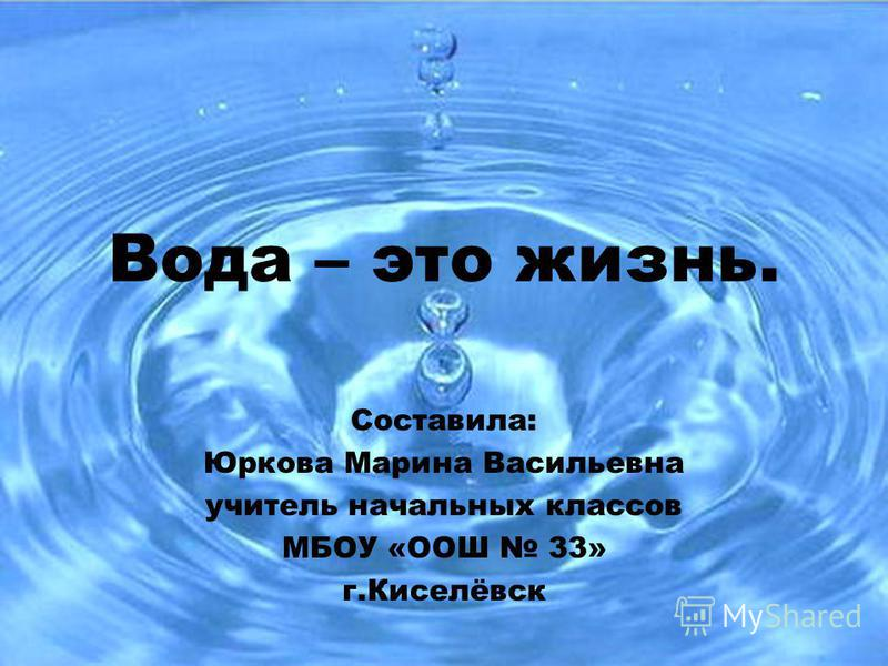 Вода – это жизнь. Составила: Юркова Марина Васильевна учитель начальных классов МБОУ «ООШ 33» г.Киселёвск