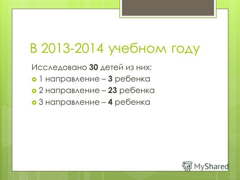 В 2013-2014 учебном году Исследовано 30 детей из них: 1 направление – 3 ребенка 2 направление – 23 ребенка 3 направление – 4 ребенка
